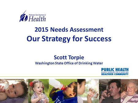 2015 Needs Assessment Our Strategy for Success Scott Torpie Washington State Office of Drinking Water.