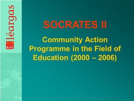 SOCRATES II Community Action Programme in the Field of Education (2000 – 2006)