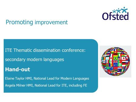 Promoting improvement ITE Thematic dissemination conference: secondary modern languages Hand-out Elaine Taylor HMI, National Lead for Modern Languages.