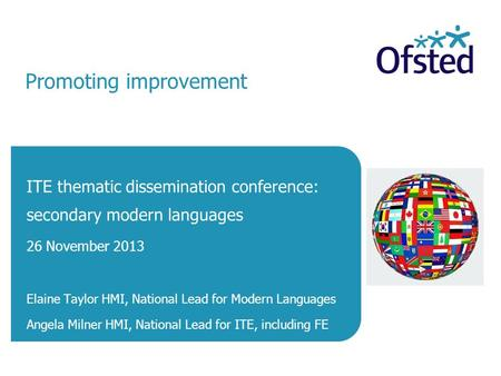Promoting improvement ITE thematic dissemination conference: secondary modern languages 26 November 2013 Elaine Taylor HMI, National Lead for Modern Languages.