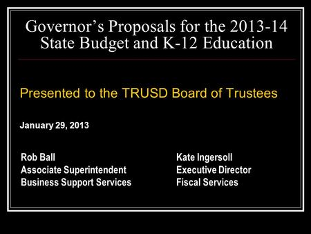 Governor's Proposals for the 2013-14 State Budget and K-12 Education Presented to the TRUSD Board of Trustees January 29, 2013 Presented to the TRUSD Board.