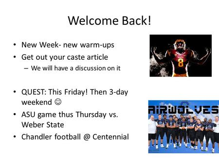 Welcome Back! New Week- new warm-ups Get out your caste article – We will have a discussion on it QUEST: This Friday! Then 3-day weekend ASU game thus.