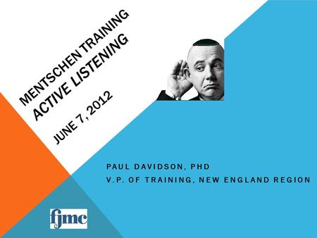 MENTSCHEN TRAINING ACTIVE LISTENING JUNE 7, 2012 PAUL DAVIDSON, PHD V.P. OF TRAINING, NEW ENGLAND REGION.