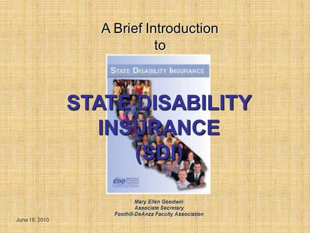 STATE DISABILITY INSURANCE (SDI) A Brief Introduction to June 18, 2010 Mary Ellen Goodwin Associate Secretary Foothill-DeAnza Faculty Association.