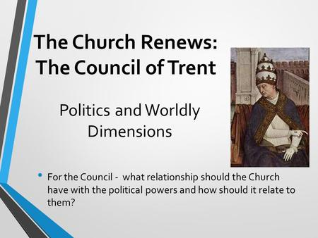The Church Renews: The Council of Trent For the Council - what relationship should the Church have with the political powers and how should it relate to.
