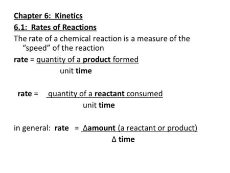 "Chapter 6: Kinetics 6.1: Rates of Reactions The rate of a chemical reaction is a measure of the ""speed"" of the reaction rate = quantity of a product formed."