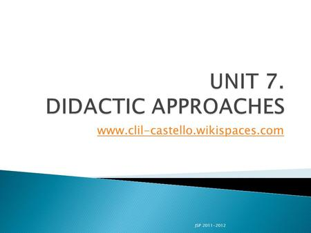 Www.clil-castello.wikispaces.com JSP 2011-2012.  To show different aspects taking part in the didactic approaches to language teaching.  To know the.