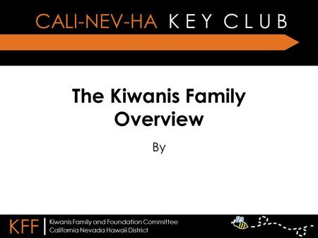 The Kiwanis Family Overview By CALI-NEV-HA K E Y C L U B KFF | California Nevada Hawaii District Kiwanis Family and Foundation Committee.