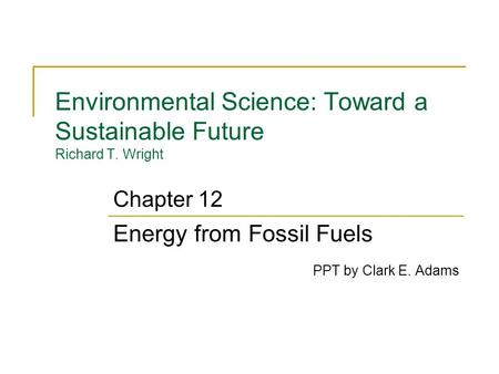Environmental Science: Toward a Sustainable Future Richard T. Wright Energy from Fossil Fuels PPT by Clark E. Adams Chapter 12.