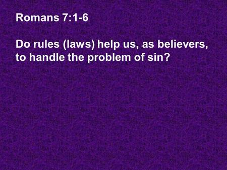 Romans 7:1-6 Do rules (laws) help us, as believers, to handle the problem of sin?