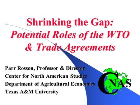 Shrinking the Gap: Potential Roles of the WTO & Trade <strong>Agreements</strong> Parr Rosson, Professor & Director Center for North American Studies Department of Agricultural.