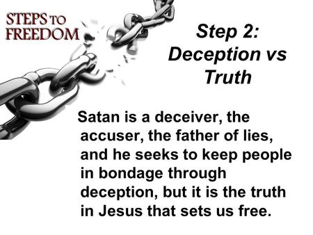 Step 2: Deception vs Truth Satan is a deceiver, the accuser, the father of lies, and he seeks to keep people in bondage through deception, but it is the.