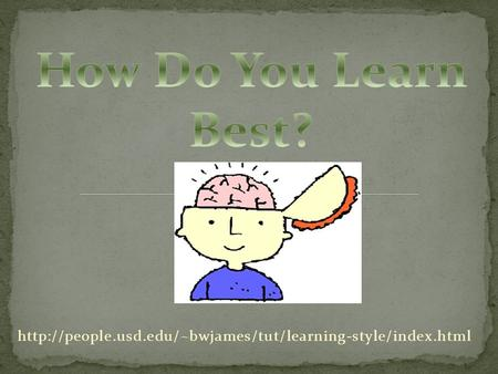 How Do You Learn Best? http://people.usd.edu/~bwjames/tut/learning-style/index.html.