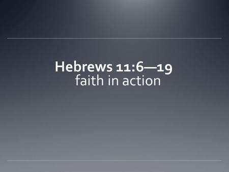Hebrews 11:6—19 faith in action. 11:6. So you see, it is impossible to please God without faith. Anyone who wants to come to him most believe that there.