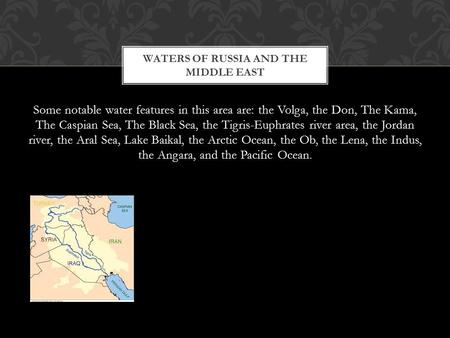 Some notable water features in this area are: the Volga, the Don, The Kama, The Caspian Sea, The Black Sea, the Tigris-Euphrates river area, the Jordan.