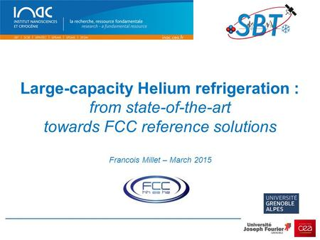 Large-capacity Helium refrigeration : from state-of-the-art towards FCC reference solutions Francois Millet – March 2015.