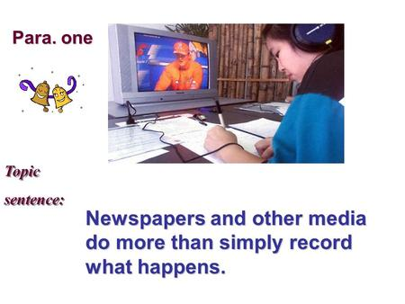 Topic sentence: Topic sentence: Newspapers and other media do more than simply record what happens. Para. one.