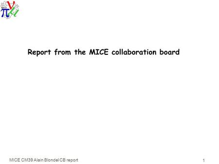 MICE CM39 Alain Blondel CB report 1 Report from the MICE collaboration board.