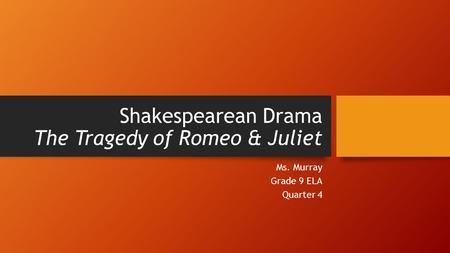 Shakespearean Drama The Tragedy of Romeo & Juliet Ms. Murray Grade 9 ELA Quarter 4.