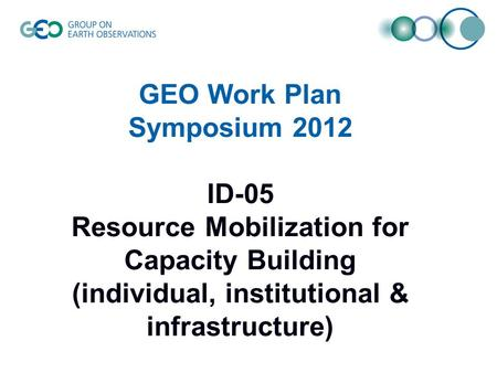 GEO Work Plan Symposium 2012 ID-05 Resource Mobilization for Capacity Building (individual, institutional & infrastructure)