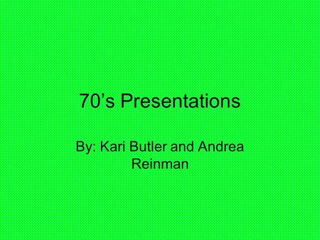 70's Presentations By: Kari Butler and Andrea Reinman.