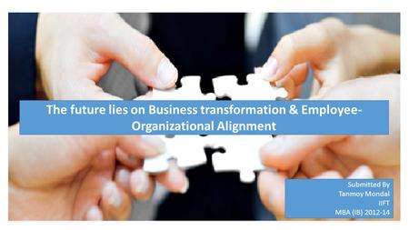 Submitted By Tanmoy Mondal IIFT MBA (IB) 2012-14 The future lies on Business transformation & Employee- Organizational Alignment.