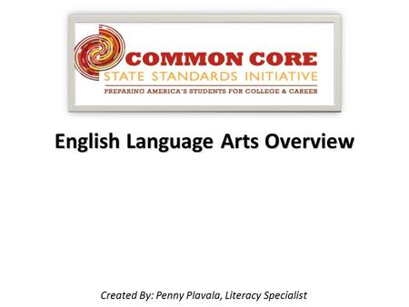 English Language Arts Overview Created By: Penny Plavala, Literacy Specialist.