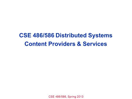 CSE 486/586, Spring 2013 CSE 486/586 Distributed Systems Content Providers & Services.