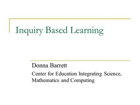 Inquiry Based Learning Donna Barrett Center for Education Integrating Science, Mathematics and Computing.