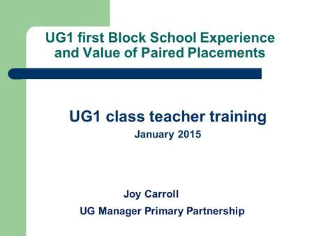 UG1 first Block School Experience and Value of Paired Placements UG1 class teacher training January 2015 Joy Carroll UG Manager Primary Partnership.