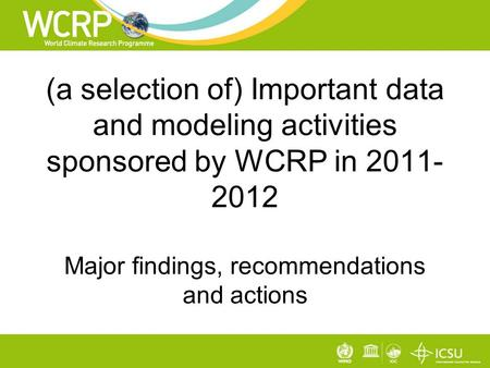 (a selection of) Important data and modeling activities sponsored by WCRP in 2011- 2012 Major findings, recommendations and actions.