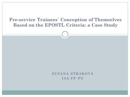 ZUZANA STRAKOVÁ IAA FF PU Pre-service Trainees´ Conception of Themselves Based on the EPOSTL Criteria: a Case Study.