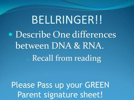 BELLRINGER!! Describe One differences between DNA & RNA. 1. Recall from reading Please Pass up your GREEN Parent signature sheet!