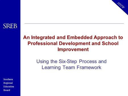 Southern Regional Education Board HSTW An Integrated and Embedded Approach to Professional Development and School Improvement Using the Six-Step Process.