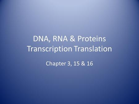 DNA, RNA & Proteins Transcription Translation Chapter 3, 15 & 16.