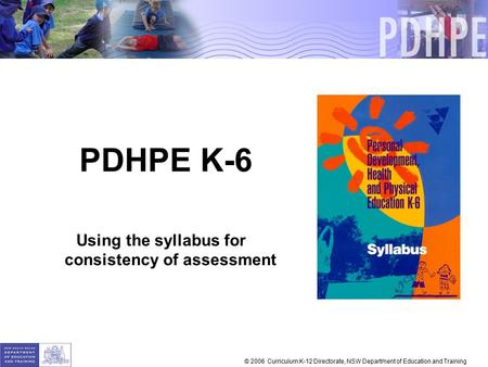 PDHPE K-6 Using the syllabus for consistency of assessment © 2006 Curriculum K-12 Directorate, NSW Department of Education and Training.