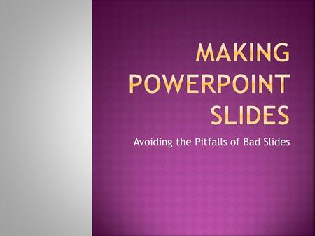 Avoiding the Pitfalls of Bad Slides  Outlines  Slide Structure  Fonts  Color  Background  Graphs  Spelling and Grammar  Conclusions  Questions.