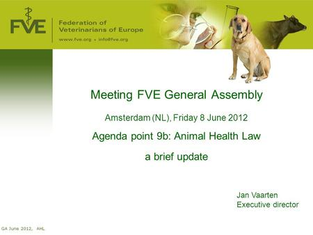 GA June 2012, AHL Meeting FVE General Assembly Amsterdam (NL), Friday 8 June 2012 Agenda point 9b: Animal Health Law a brief update Jan Vaarten Executive.