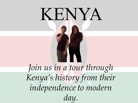KENYA Join us in a tour through Kenya's history from their independence to modern day.
