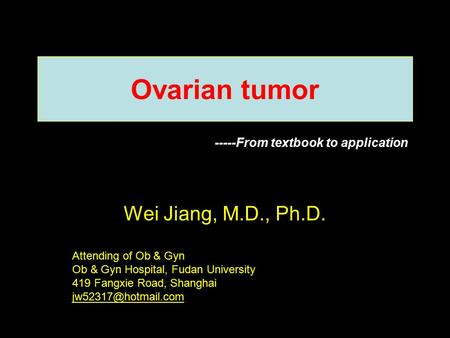 Ovarian tumor Wei Jiang, M.D., Ph.D. Attending of Ob & Gyn Ob & Gyn Hospital, Fudan University 419 Fangxie Road, Shanghai -----From.