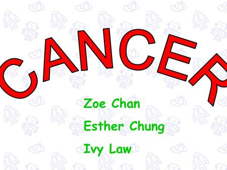 Zoe Chan Esther Chung Ivy Law a group of many different diseases that generally all affect cells The spread of cancer is called metastasis cells keep.