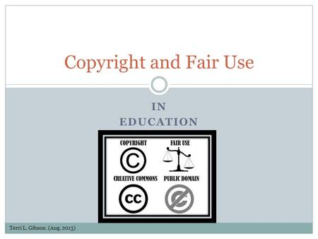 IN EDUCATION Copyright and Fair Use Terri L. Gibson. (Aug, 2013)