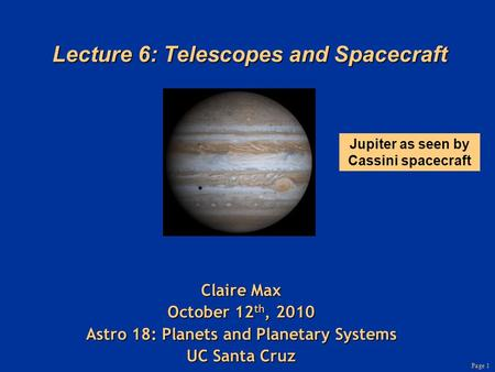 Page 1 Lecture 6: Telescopes and Spacecraft Claire Max October 12 th, 2010 Astro 18: <strong>Planets</strong> and Planetary Systems UC Santa Cruz Jupiter as seen by Cassini.