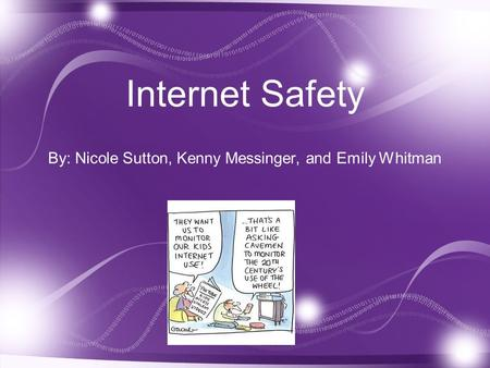 1 Internet Safety By: Nicole Sutton, Kenny Messinger, and Emily Whitman.