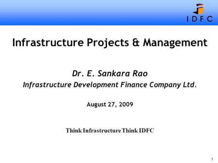 1 Infrastructure <strong>Projects</strong> & Management Dr. E. Sankara Rao Infrastructure Development <strong>Finance</strong> Company Ltd. August 27, 2009 Think Infrastructure Think IDFC.