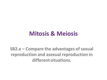 Mitosis & Meiosis SB2.e – Compare the advantages of sexual reproduction and asexual reproduction in different situations.