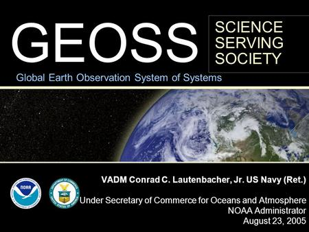GEOSS VADM Conrad C. Lautenbacher, Jr. US Navy (Ret.) Under Secretary of Commerce for Oceans and Atmosphere NOAA Administrator August 23, 2005 Global Earth.