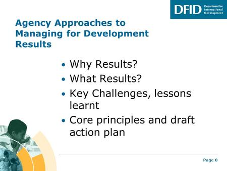Page 0 Agency Approaches to Managing for Development Results Why Results? What Results? Key Challenges, lessons learnt Core principles and draft action.