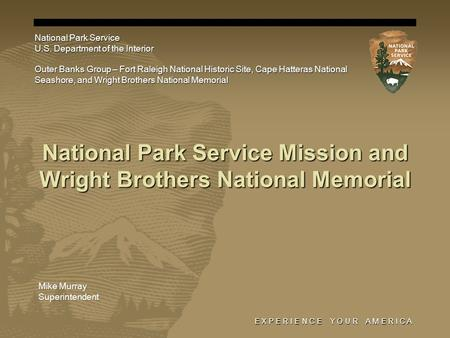 E X P E R I E N C E Y O U R A M E R I C A National Park Service Mission and Wright Brothers National Memorial National Park Service U.S. Department of.