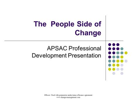 ©Prosci. Used with permission under terms of license agreement. www.change-management.com The People Side of Change APSAC Professional Development Presentation.